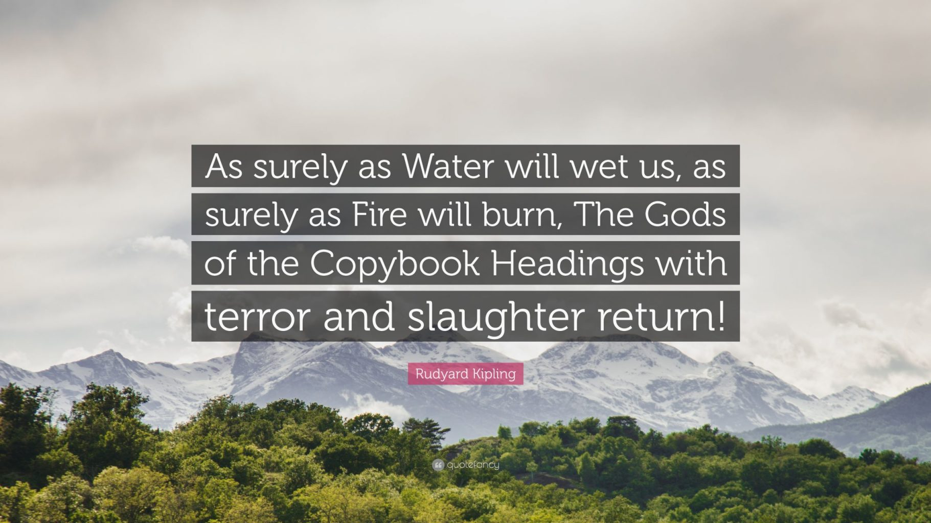 """As surely as Water will wet us, as surely as Fire will burn, The Gods of the Copybook Headings with terror and slaughter return!"" — Rudyard Kipling - The God of the Copybook Headings"
